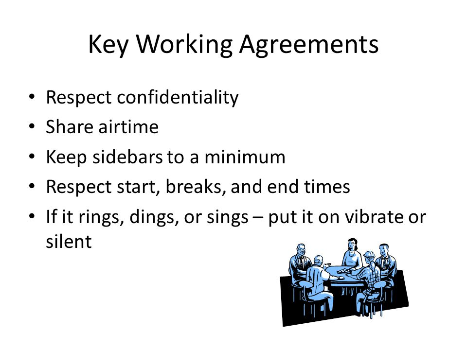 Key Working Agreements Respect confidentiality Share airtime Keep sidebars to a minimum Respect start, breaks, and end times If it rings, dings, or si