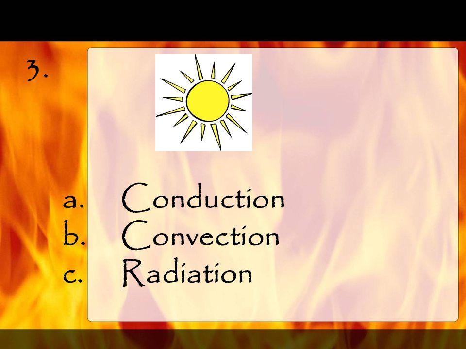 2.Hot air rising, cold air falling. a.Conduction b.Convection c.Radiation