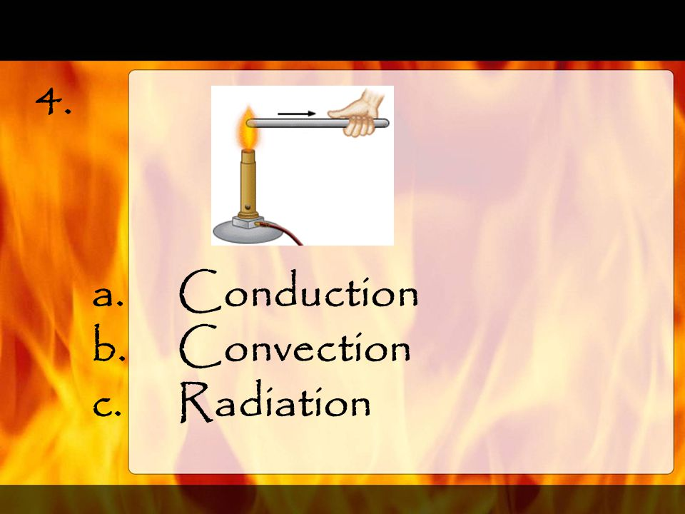 3. a.Conduction b.Convection c.Radiation
