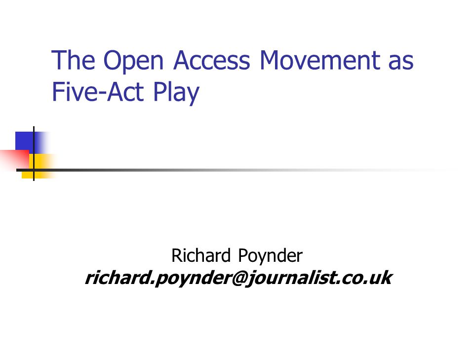 The Open Access Movement as Five-Act Play Richard Poynder richard.poynder@journalist.co.uk