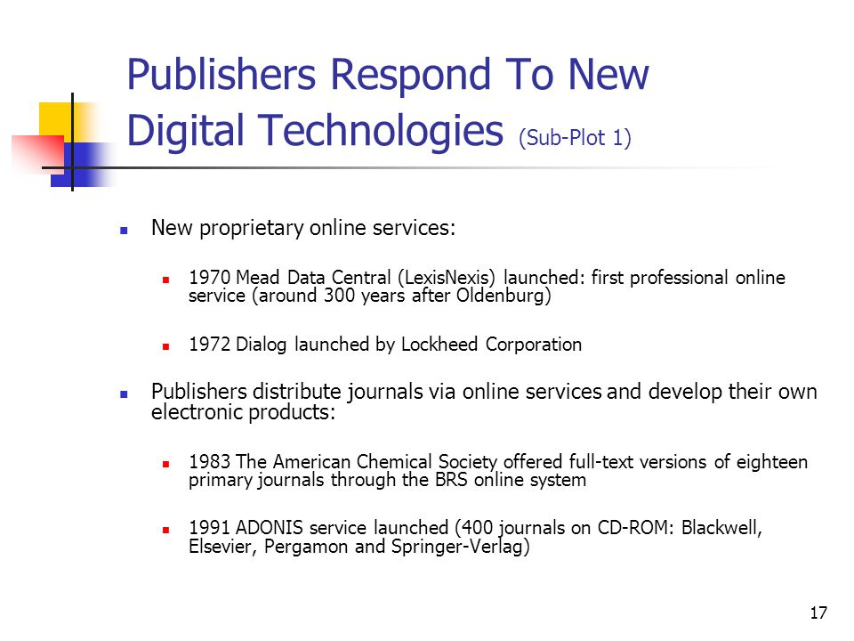 17 Publishers Respond To New Digital Technologies (Sub-Plot 1) New proprietary online services: 1970 Mead Data Central (LexisNexis) launched: first pr