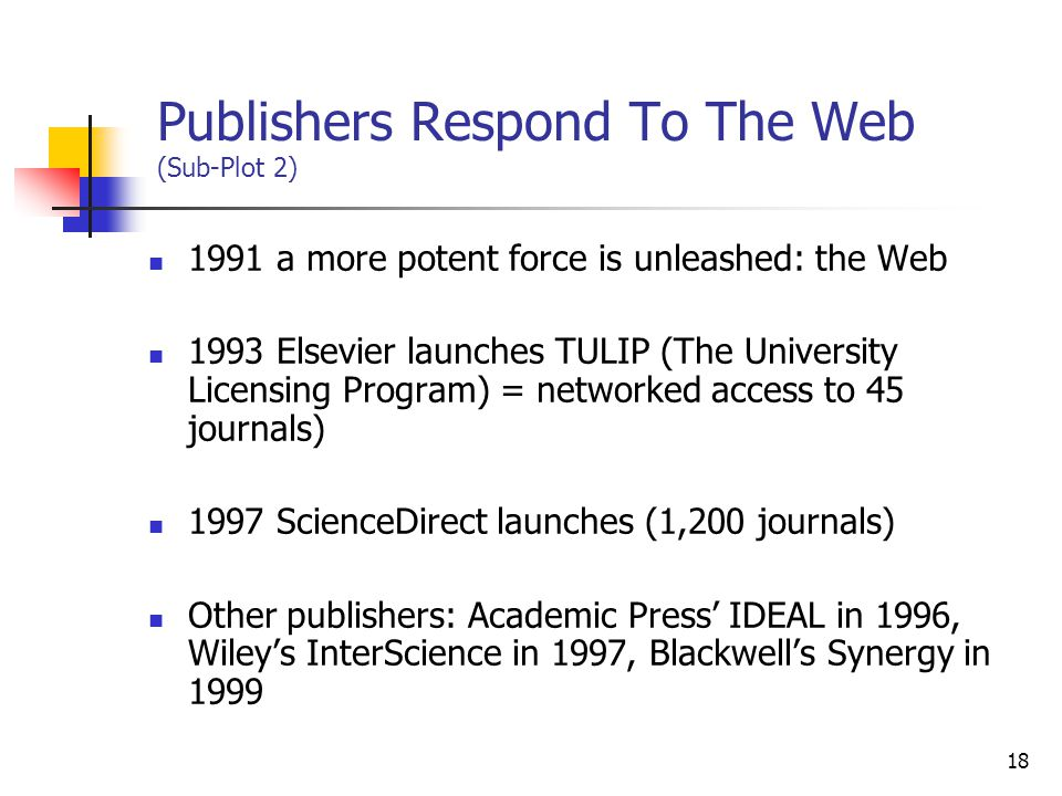18 Publishers Respond To The Web (Sub-Plot 2) 1991 a more potent force is unleashed: the Web 1993 Elsevier launches TULIP (The University Licensing Pr