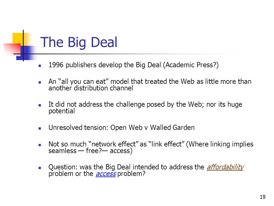 "19 The Big Deal 1996 publishers develop the Big Deal (Academic Press?) An ""all you can eat"" model that treated the Web as little more than another dis"