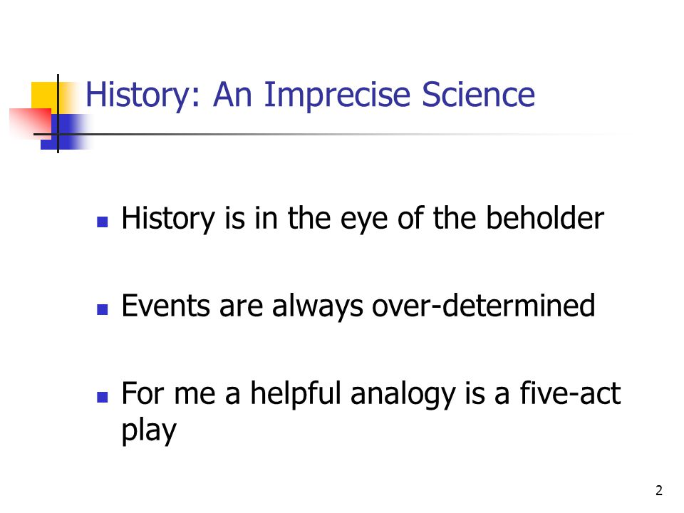 2 History: An Imprecise Science History is in the eye of the beholder Events are always over-determined For me a helpful analogy is a five-act play