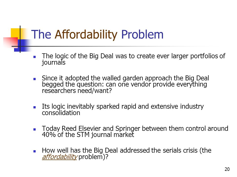 20 The Affordability Problem The logic of the Big Deal was to create ever larger portfolios of journals Since it adopted the walled garden approach th