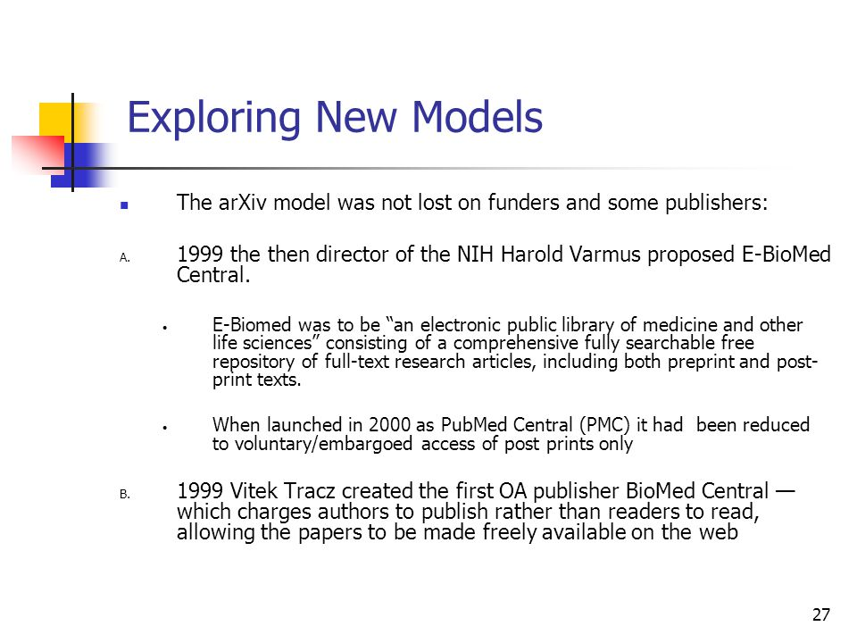 27 Exploring New Models The arXiv model was not lost on funders and some publishers: A. 1999 the then director of the NIH Harold Varmus proposed E-Bio