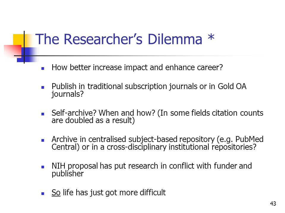 43 The Researcher's Dilemma * How better increase impact and enhance career? Publish in traditional subscription journals or in Gold OA journals? Self