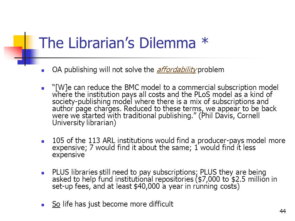 "44 The Librarian's Dilemma * OA publishing will not solve the affordability problem ""[W]e can reduce the BMC model to a commercial subscription model"