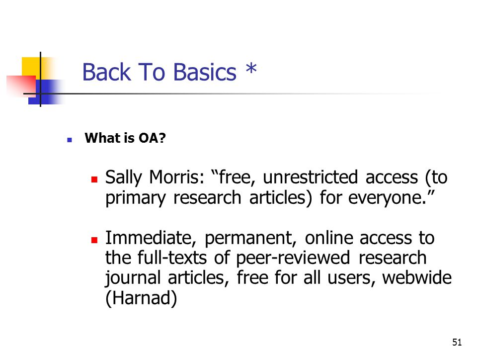 "51 Back To Basics * What is OA? Sally Morris: ""free, unrestricted access (to primary research articles) for everyone."" Immediate, permanent, online ac"