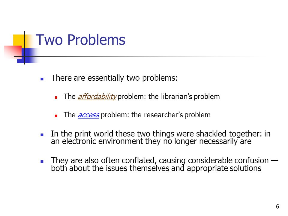 6 Two Problems There are essentially two problems: The affordability problem: the librarian's problem The access problem: the researcher's problem In