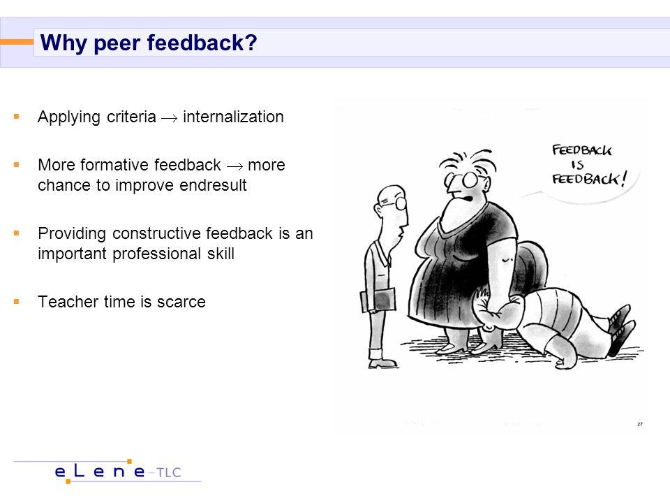 Why peer feedback?  Applying criteria  internalization  More formative feedback  more chance to improve endresult  Providing constructive feedbac