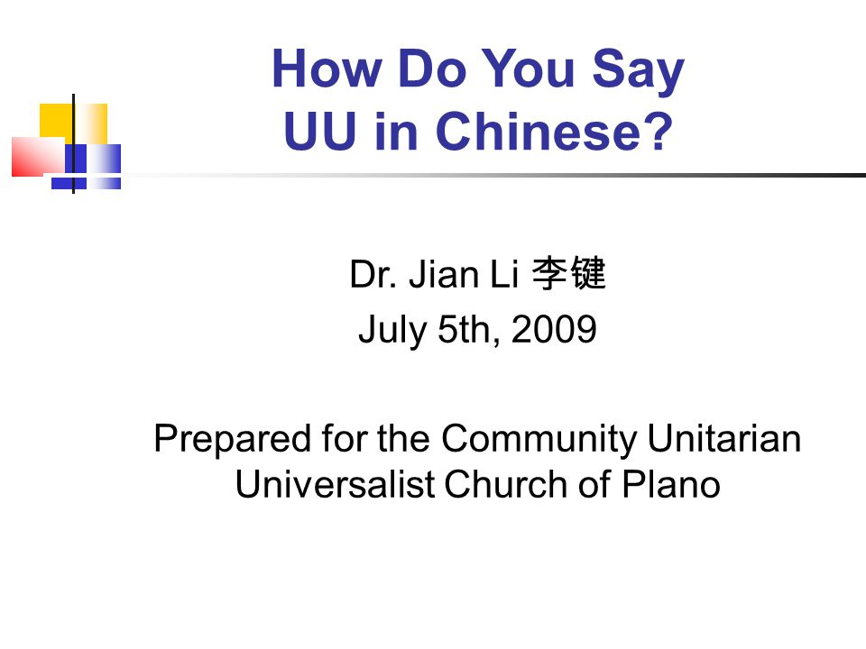 How Do You Say UU in Chinese? Dr. Jian Li 李键 July 5th, 2009 Prepared for the Community Unitarian Universalist Church of Plano