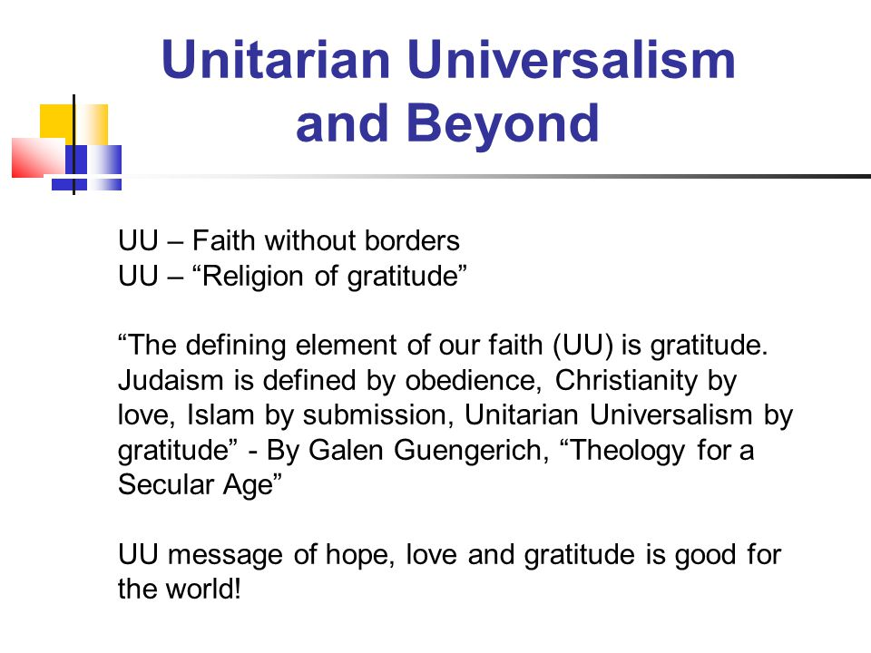 "UU – Faith without borders UU – ""Religion of gratitude"" ""The defining element of our faith (UU) is gratitude. Judaism is defined by obedience, Christi"