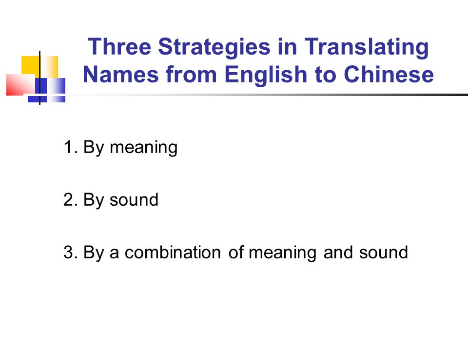 Three Strategies in Translating Names from English to Chinese 1. By meaning 2. By sound 3. By a combination of meaning and sound