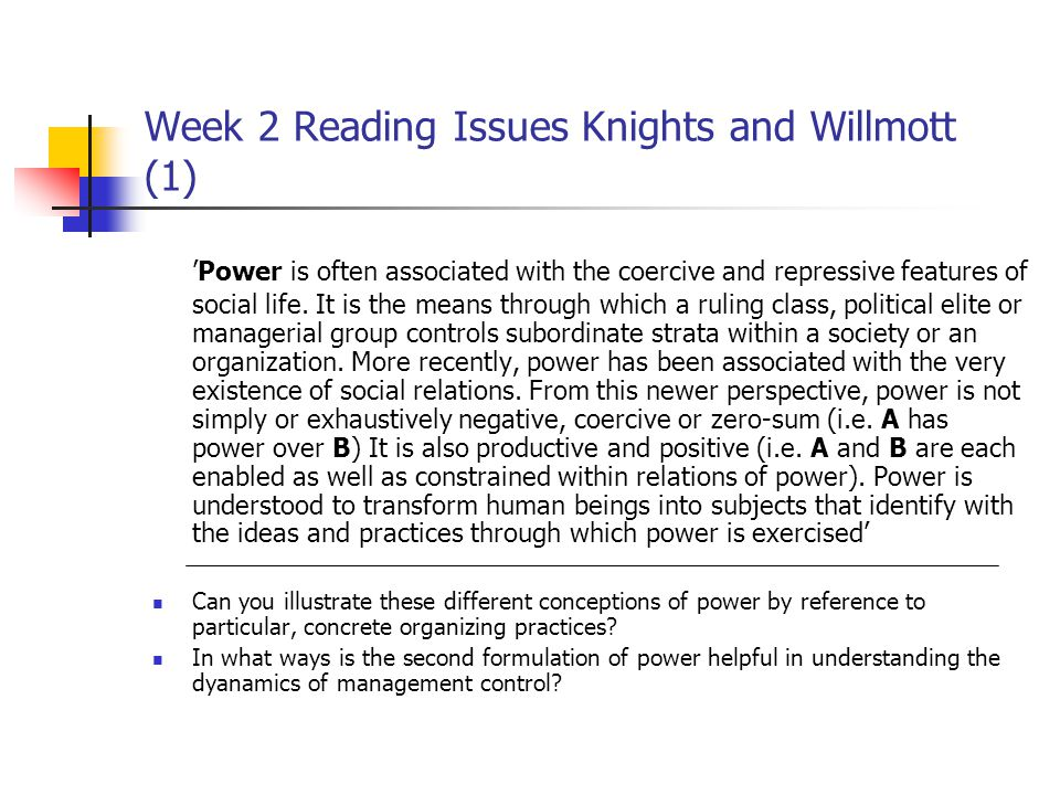 Week 2 Reading Issues Knights and Willmott (1) 'Power is often associated with the coercive and repressive features of social life. It is the means th