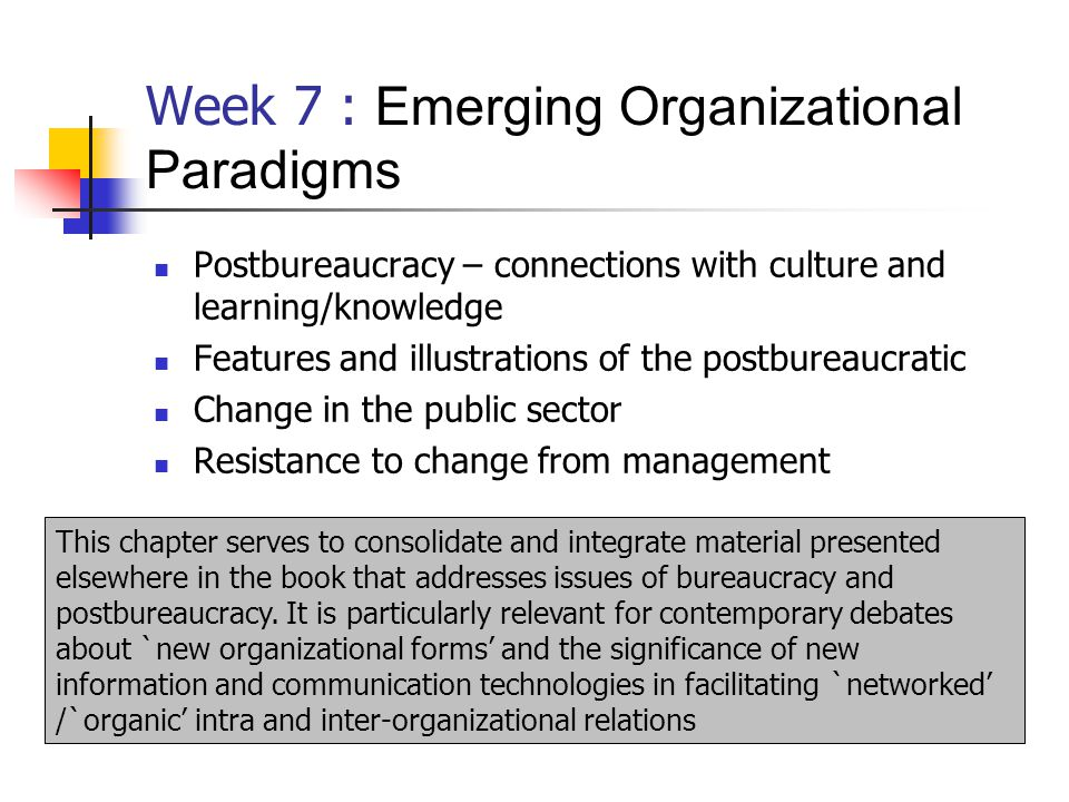 Week 7 : Emerging Organizational Paradigms Postbureaucracy – connections with culture and learning/knowledge Features and illustrations of the postbureaucratic Change in the public sector Resistance to change from management This chapter serves to consolidate and integrate material presented elsewhere in the book that addresses issues of bureaucracy and postbureaucracy.