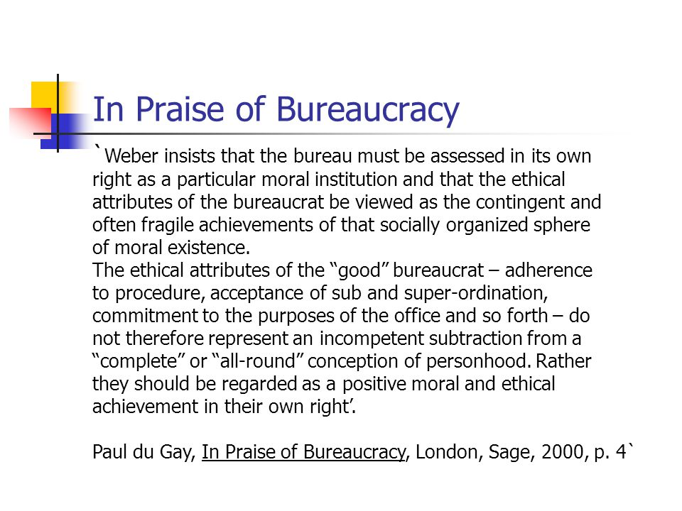 In Praise of Bureaucracy ` Weber insists that the bureau must be assessed in its own right as a particular moral institution and that the ethical attributes of the bureaucrat be viewed as the contingent and often fragile achievements of that socially organized sphere of moral existence.