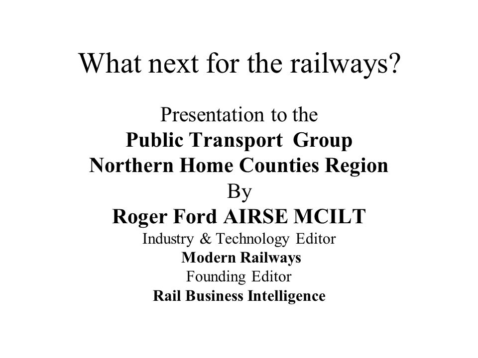What next for the railways? Presentation to the Public Transport Group Northern Home Counties Region By Roger Ford AIRSE MCILT Industry & Technology E