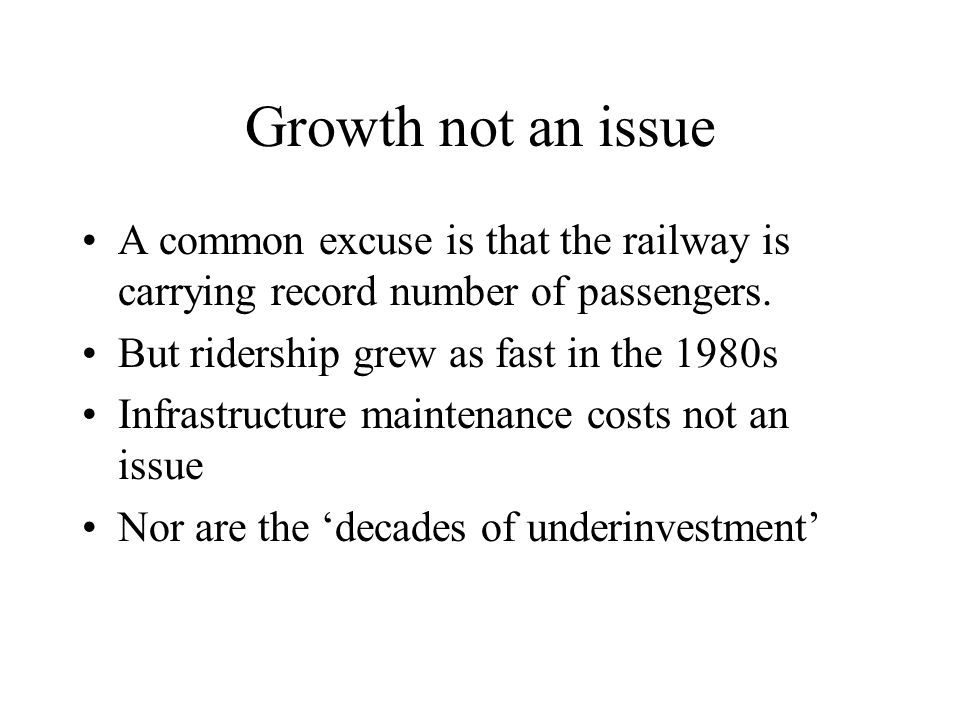 Growth not an issue A common excuse is that the railway is carrying record number of passengers. But ridership grew as fast in the 1980s Infrastructur