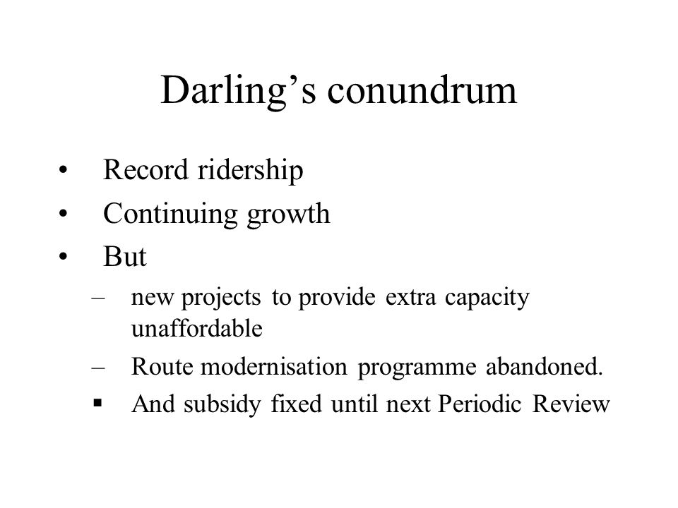 Darling's conundrum Record ridership Continuing growth But –new projects to provide extra capacity unaffordable –Route modernisation programme abandon