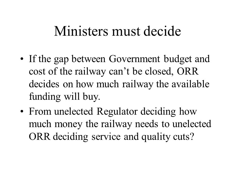 Ministers must decide If the gap between Government budget and cost of the railway can't be closed, ORR decides on how much railway the available fund