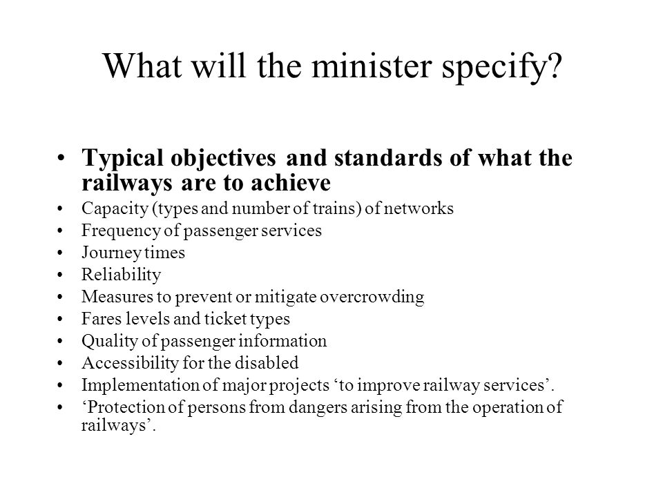 What will the minister specify? Typical objectives and standards of what the railways are to achieve Capacity (types and number of trains) of networks