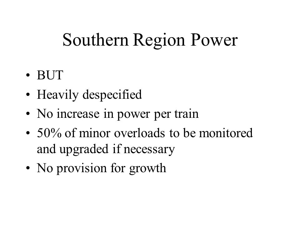 Southern Region Power BUT Heavily despecified No increase in power per train 50% of minor overloads to be monitored and upgraded if necessary No provi