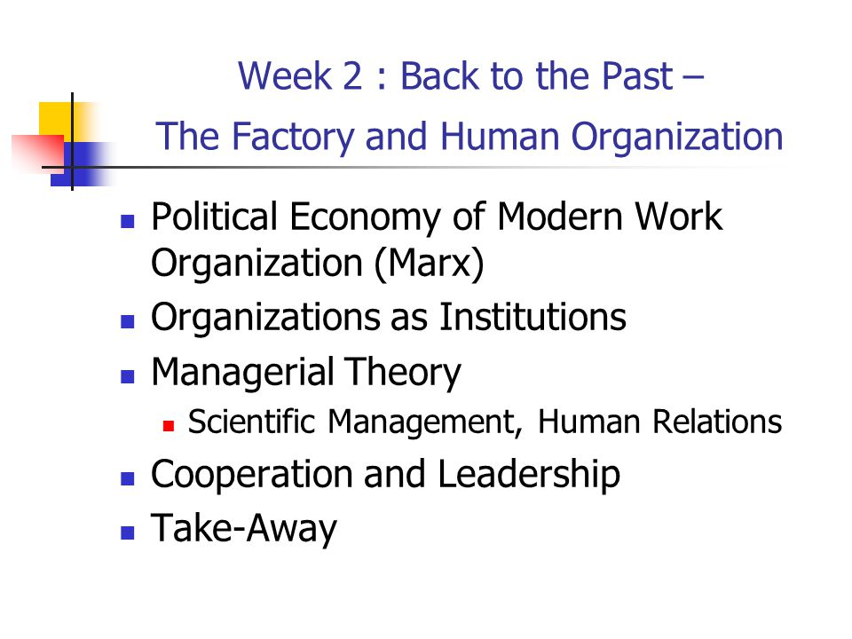 Week 2 : Back to the Past – The Factory and Human Organization Political Economy of Modern Work Organization (Marx) Organizations as Institutions Managerial Theory Scientific Management, Human Relations Cooperation and Leadership Take-Away