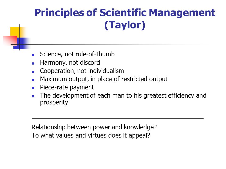 Principles of Scientific Management (Taylor) Science, not rule-of-thumb Harmony, not discord Cooperation, not individualism Maximum output, in place of restricted output Piece-rate payment The development of each man to his greatest efficiency and prosperity Relationship between power and knowledge.