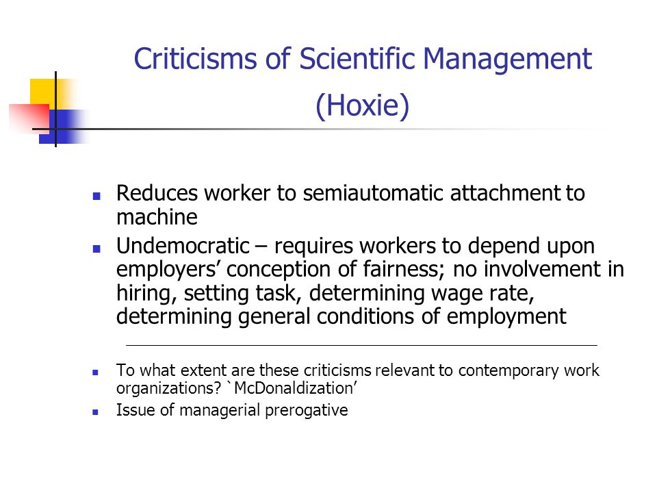 Criticisms of Scientific Management (Hoxie) Reduces worker to semiautomatic attachment to machine Undemocratic – requires workers to depend upon employers' conception of fairness; no involvement in hiring, setting task, determining wage rate, determining general conditions of employment To what extent are these criticisms relevant to contemporary work organizations.