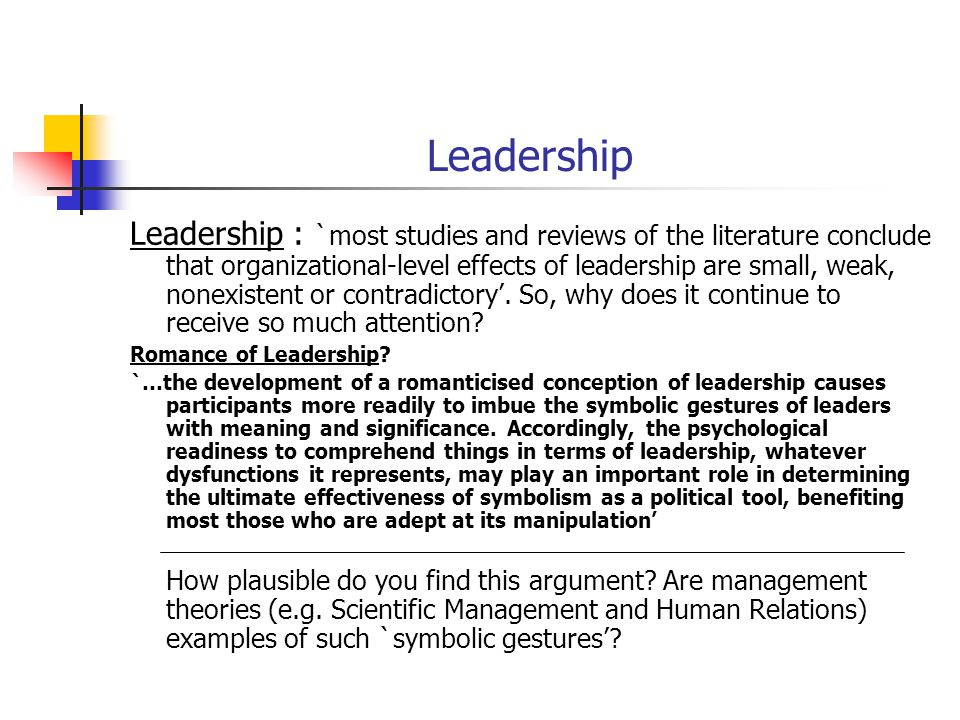 Leadership Leadership : `most studies and reviews of the literature conclude that organizational-level effects of leadership are small, weak, nonexistent or contradictory'.