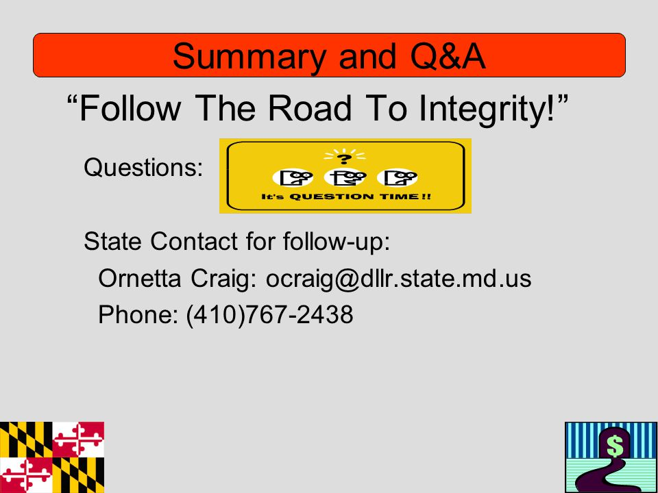 Follow The Road To Integrity! Questions: State Contact for follow-up: Ornetta Craig: ocraig@dllr.state.md.us Phone: (410)767-2438 Summary and Q&A