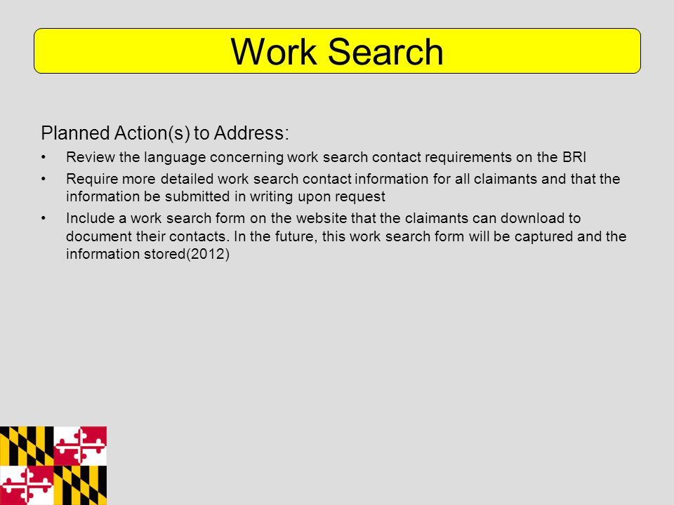Planned Action(s) to Address: Review the language concerning work search contact requirements on the BRI Require more detailed work search contact information for all claimants and that the information be submitted in writing upon request Include a work search form on the website that the claimants can download to document their contacts.
