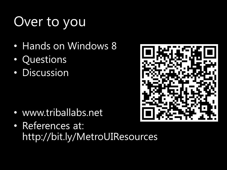 Over to you Hands on Windows 8 Questions Discussion www.triballabs.net References at: http://bit.ly/MetroUIResources