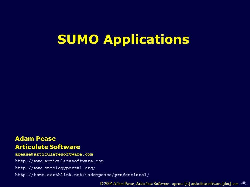 1 © 2006 Adam Pease, Articulate Software - apease [at] articulatesoftware [dot] com SUMO Applications Adam Pease Articulate Software apease@articulatesoftware.com http://www.articulatesoftware.com http://www.ontologyportal.org/ http://home.earthlink.net/~adampease/professional/