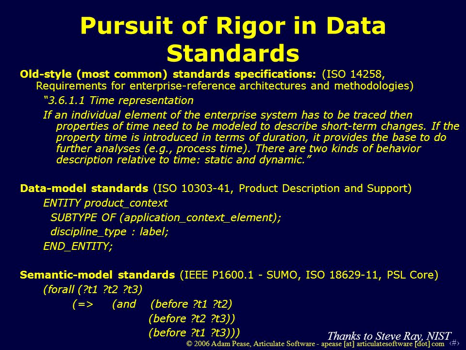 2 © 2006 Adam Pease, Articulate Software - apease [at] articulatesoftware [dot] com Pursuit of Rigor in Data Standards Old-style (most common) standards specifications: (ISO 14258, Requirements for enterprise-reference architectures and methodologies) 3.6.1.1 Time representation If an individual element of the enterprise system has to be traced then properties of time need to be modeled to describe short-term changes.