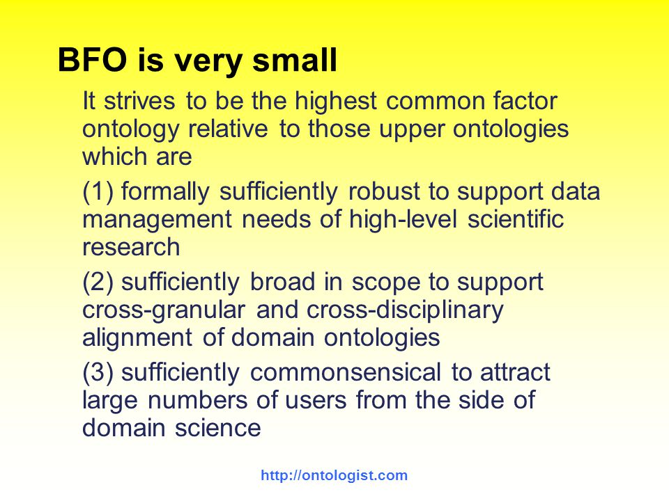 http://ontologist.com BFO is very small It strives to be the highest common factor ontology relative to those upper ontologies which are (1) formally