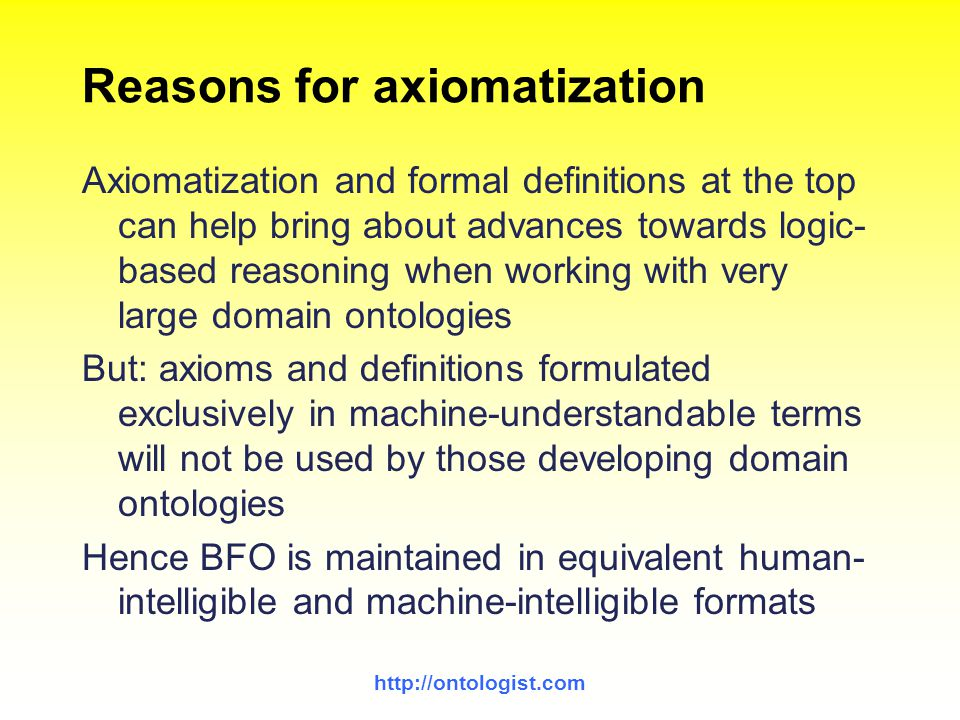 http://ontologist.com Reasons for axiomatization Axiomatization and formal definitions at the top can help bring about advances towards logic- based r