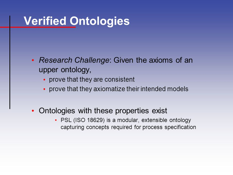 Verified Ontologies Research Challenge: Given the axioms of an upper ontology, prove that they are consistent prove that they axiomatize their intended models Ontologies with these properties exist PSL (ISO 18629) is a modular, extensible ontology capturing concepts required for process specification