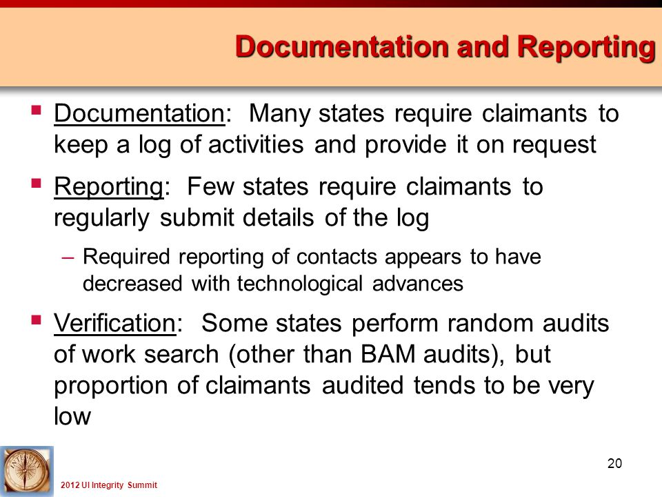 2012 UI Integrity Summit  Documentation: Many states require claimants to keep a log of activities and provide it on request  Reporting: Few states require claimants to regularly submit details of the log –Required reporting of contacts appears to have decreased with technological advances  Verification: Some states perform random audits of work search (other than BAM audits), but proportion of claimants audited tends to be very low Documentation and Reporting 20