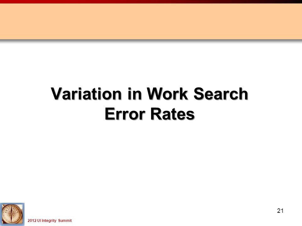 2012 UI Integrity Summit 21 Variation in Work Search Error Rates