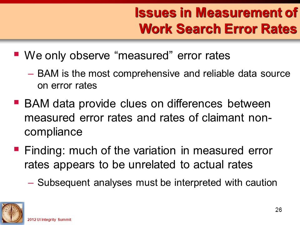 2012 UI Integrity Summit  We only observe measured error rates –BAM is the most comprehensive and reliable data source on error rates  BAM data provide clues on differences between measured error rates and rates of claimant non- compliance  Finding: much of the variation in measured error rates appears to be unrelated to actual rates –Subsequent analyses must be interpreted with caution Issues in Measurement of Work Search Error Rates 26
