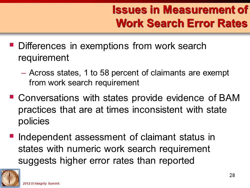 2012 UI Integrity Summit  Differences in exemptions from work search requirement –Across states, 1 to 58 percent of claimants are exempt from work search requirement  Conversations with states provide evidence of BAM practices that are at times inconsistent with state policies  Independent assessment of claimant status in states with numeric work search requirement suggests higher error rates than reported Issues in Measurement of Work Search Error Rates 28
