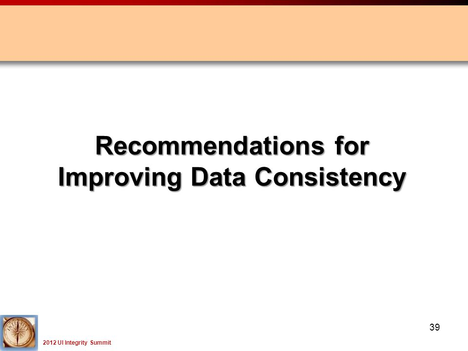 2012 UI Integrity Summit 39 Recommendations for Improving Data Consistency