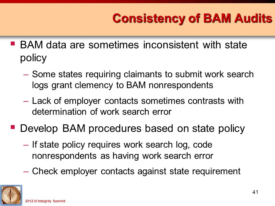 2012 UI Integrity Summit  BAM data are sometimes inconsistent with state policy –Some states requiring claimants to submit work search logs grant clemency to BAM nonrespondents –Lack of employer contacts sometimes contrasts with determination of work search error  Develop BAM procedures based on state policy –If state policy requires work search log, code nonrespondents as having work search error –Check employer contacts against state requirement Consistency of BAM Audits 41