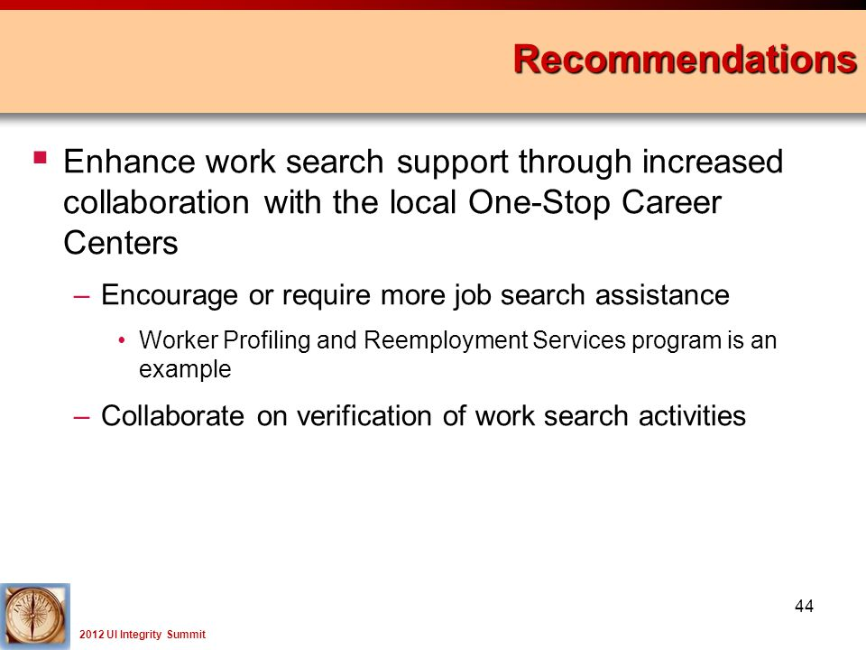 2012 UI Integrity Summit  Enhance work search support through increased collaboration with the local One-Stop Career Centers –Encourage or require more job search assistance Worker Profiling and Reemployment Services program is an example –Collaborate on verification of work search activities Recommendations 44