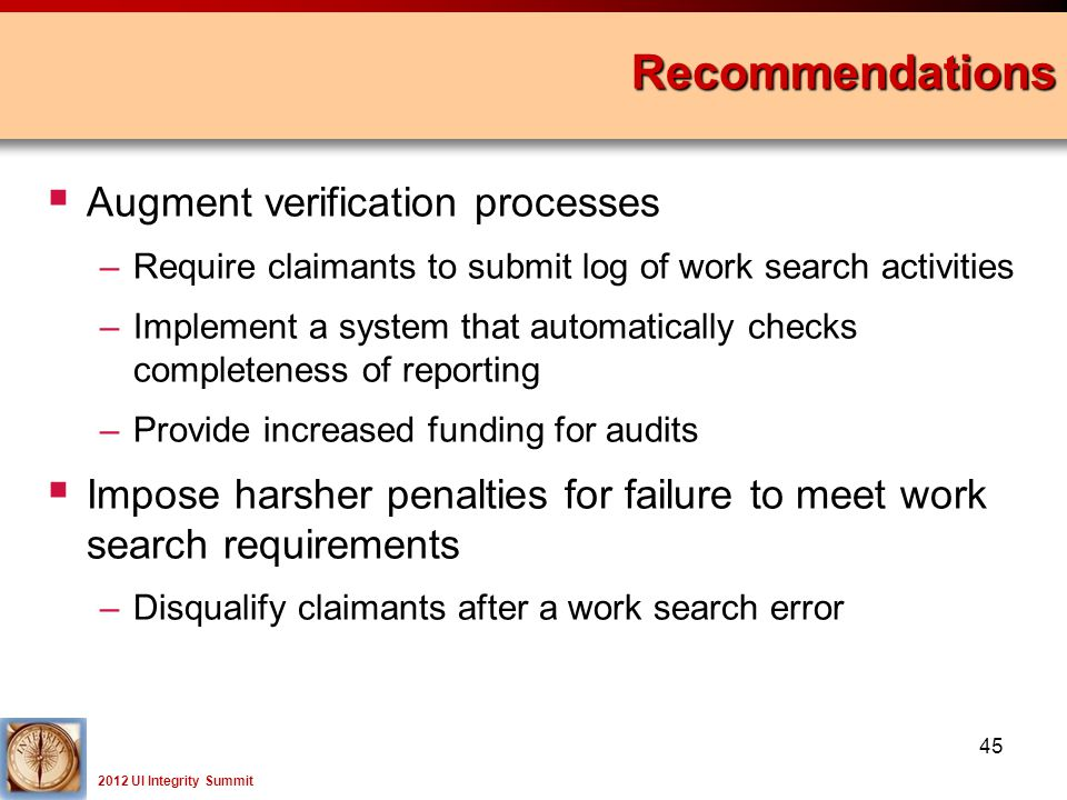 2012 UI Integrity Summit Recommendations 45  Augment verification processes –Require claimants to submit log of work search activities –Implement a system that automatically checks completeness of reporting –Provide increased funding for audits  Impose harsher penalties for failure to meet work search requirements –Disqualify claimants after a work search error