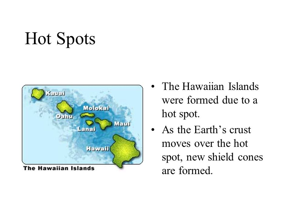 Hot Spots The Hawaiian Islands were formed due to a hot spot. As the Earth's crust moves over the hot spot, new shield cones are formed.