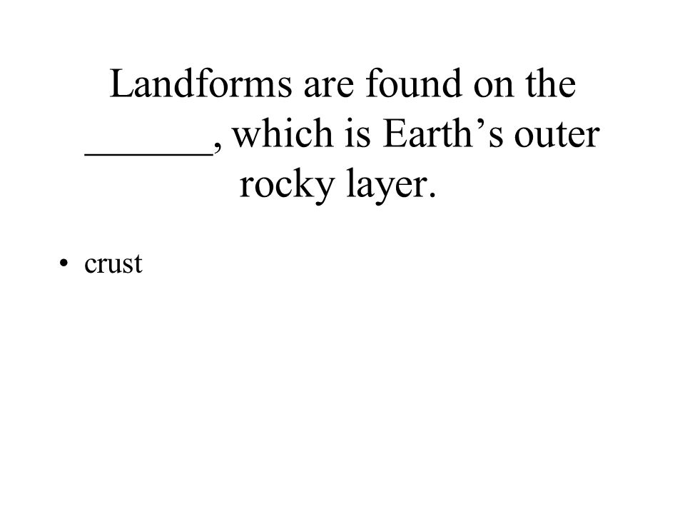 Landforms are found on the ______, which is Earth's outer rocky layer. crust