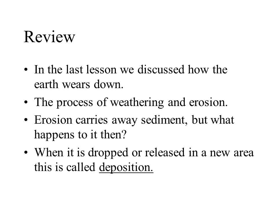 Review In the last lesson we discussed how the earth wears down. The process of weathering and erosion. Erosion carries away sediment, but what happen